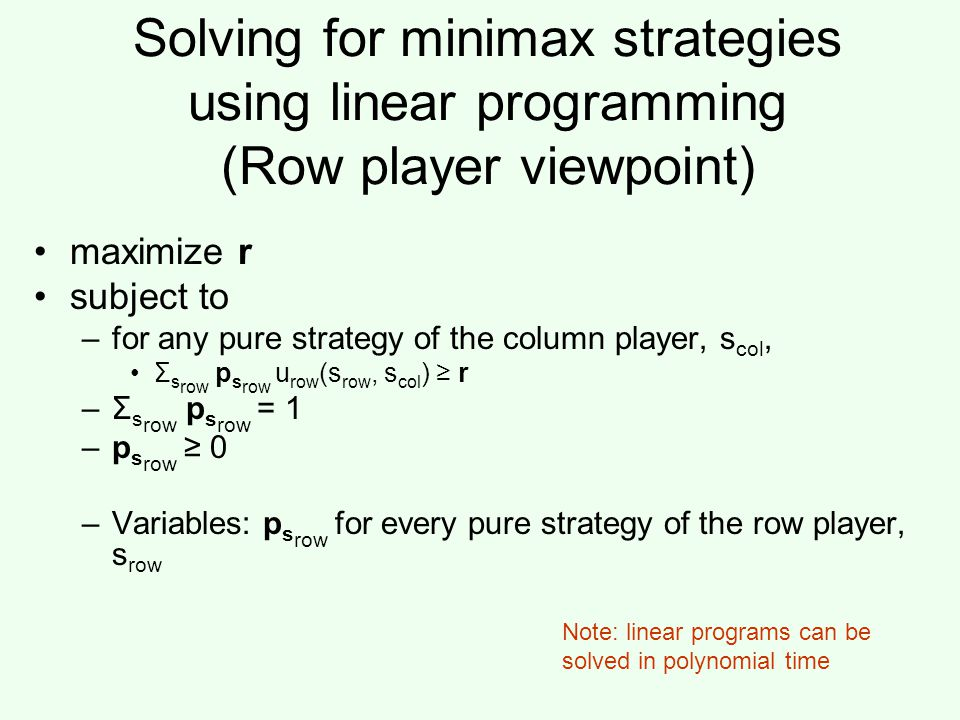 Solving for minimax strategies using linear programming (Row player viewpoint) maximize r subject to –for any pure strategy of the column player, s col, Σ s row p s row u row (s row, s col ) ≥ r –Σ s row p s row = 1 –p s row ≥ 0 –Variables: p s row for every pure strategy of the row player, s row Note: linear programs can be solved in polynomial time