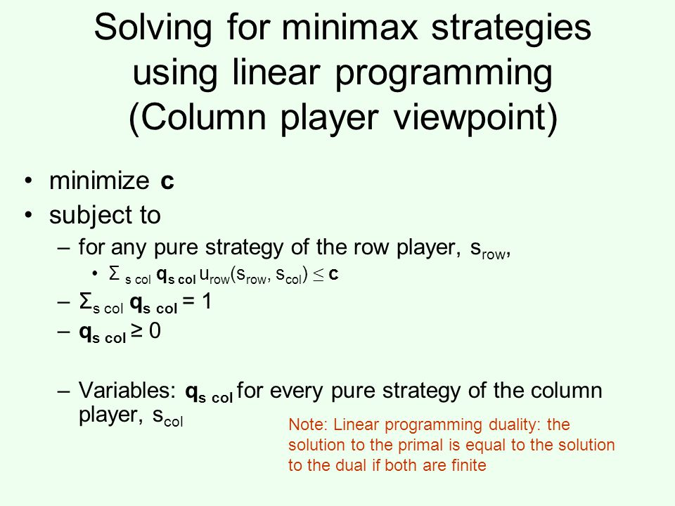 Solving for minimax strategies using linear programming (Column player viewpoint) minimize c subject to –for any pure strategy of the row player, s row, Σ s col q s col u row (s row, s col ) ≤ c –Σ s col q s col = 1 –q s col ≥ 0 –Variables: q s col for every pure strategy of the column player, s col Note: Linear programming duality: the solution to the primal is equal to the solution to the dual if both are finite