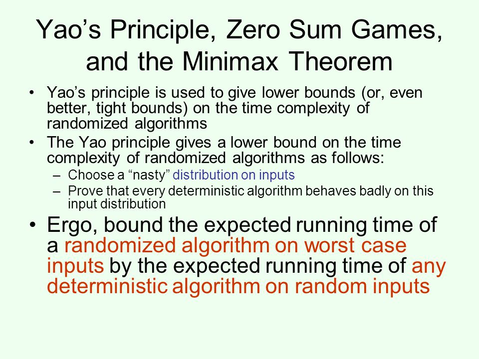 Yao's Principle, Zero Sum Games, and the Minimax Theorem Yao's principle is used to give lower bounds (or, even better, tight bounds) on the time complexity of randomized algorithms The Yao principle gives a lower bound on the time complexity of randomized algorithms as follows: –Choose a nasty distribution on inputs –Prove that every deterministic algorithm behaves badly on this input distribution Ergo, bound the expected running time of a randomized algorithm on worst case inputs by the expected running time of any deterministic algorithm on random inputs