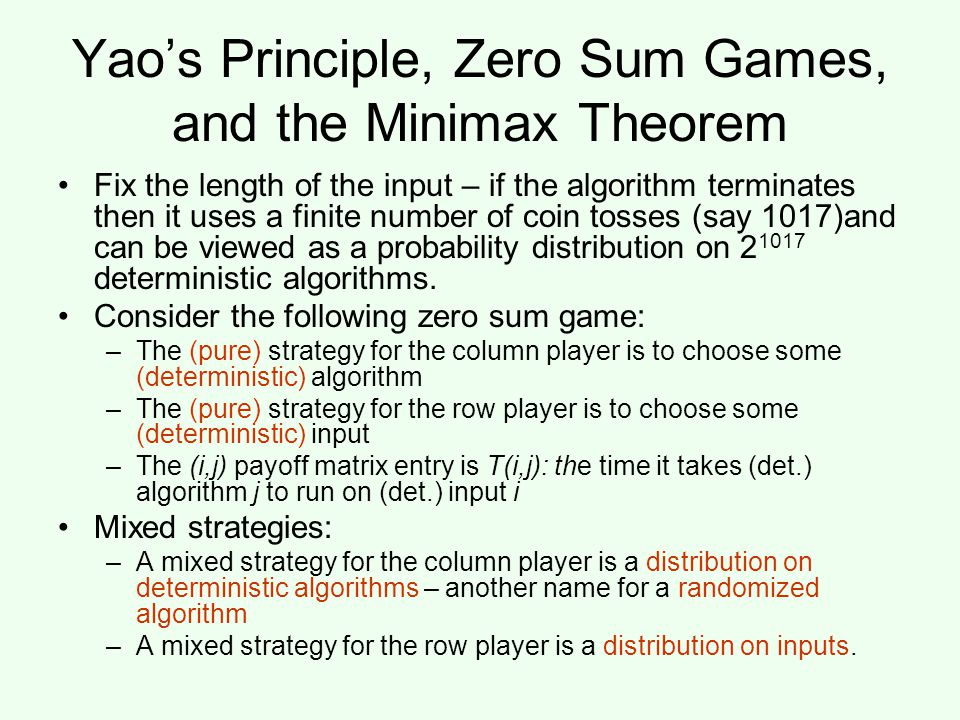 Yao's Principle, Zero Sum Games, and the Minimax Theorem Fix the length of the input – if the algorithm terminates then it uses a finite number of coin tosses (say 1017)and can be viewed as a probability distribution on 2 1017 deterministic algorithms.