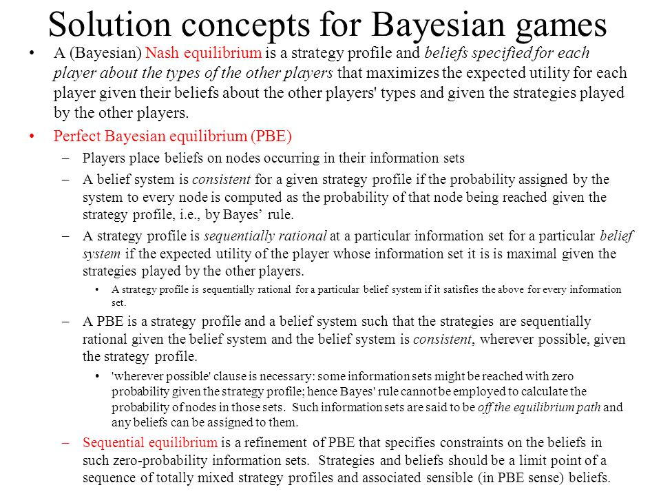 Solution concepts for Bayesian games A (Bayesian) Nash equilibrium is a strategy profile and beliefs specified for each player about the types of the other players that maximizes the expected utility for each player given their beliefs about the other players types and given the strategies played by the other players.