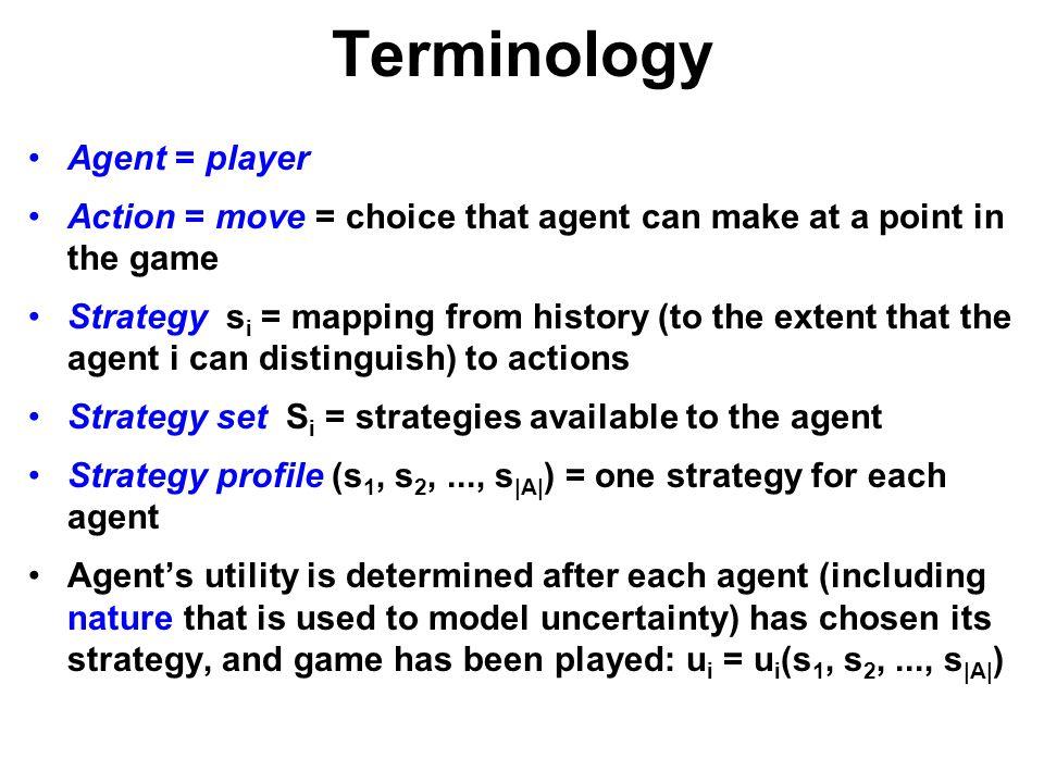 Terminology Agent = player Action = move = choice that agent can make at a point in the game Strategy s i = mapping from history (to the extent that t