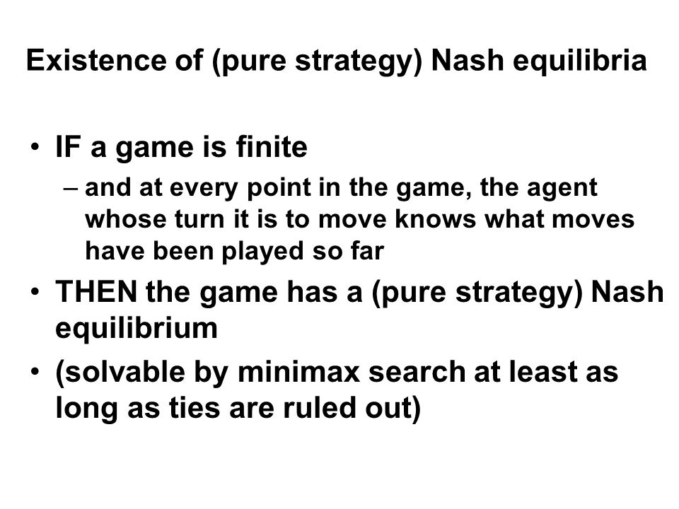 Existence of (pure strategy) Nash equilibria IF a game is finite –and at every point in the game, the agent whose turn it is to move knows what moves