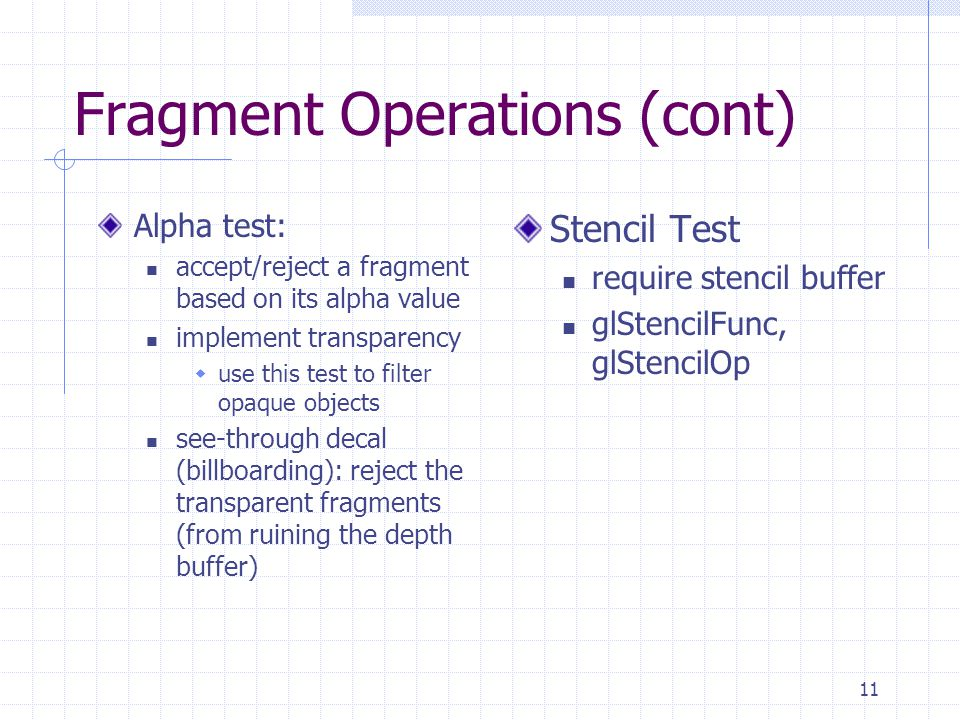 11 Fragment Operations (cont) Alpha test: accept/reject a fragment based on its alpha value implement transparency  use this test to filter opaque ob