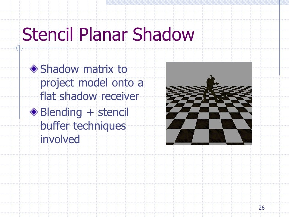 26 Stencil Planar Shadow Shadow matrix to project model onto a flat shadow receiver Blending + stencil buffer techniques involved