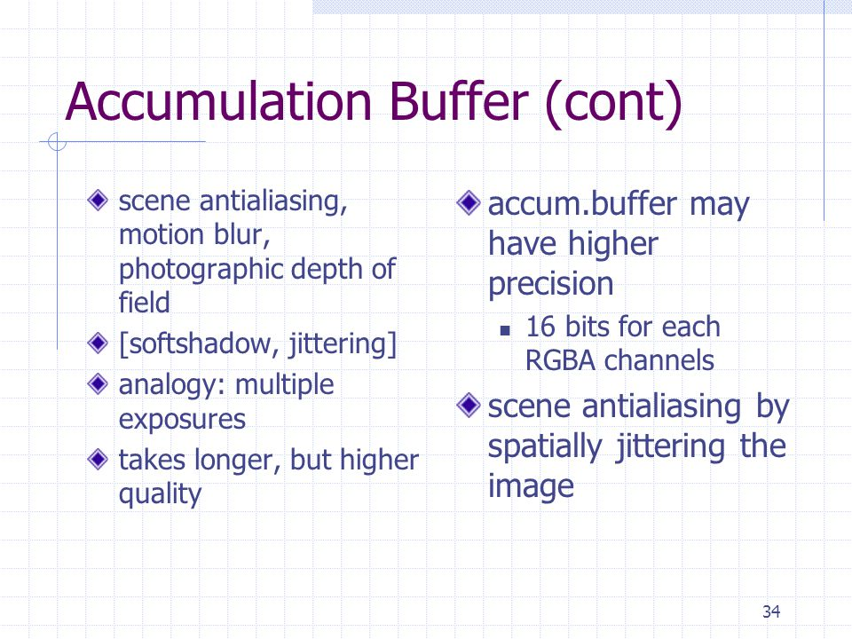 34 Accumulation Buffer (cont) scene antialiasing, motion blur, photographic depth of field [softshadow, jittering] analogy: multiple exposures takes l