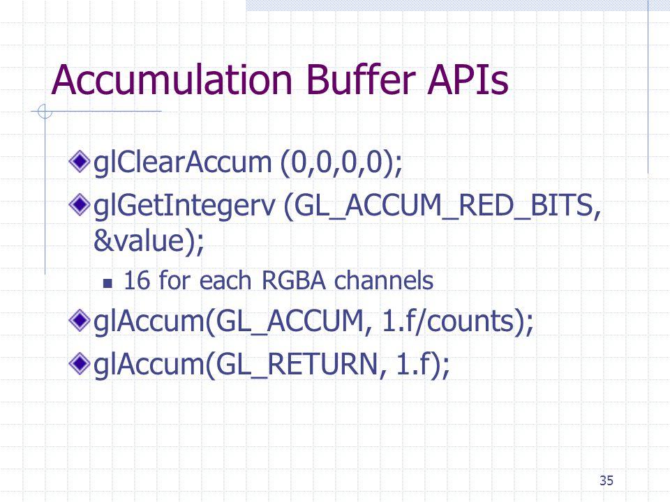 35 Accumulation Buffer APIs glClearAccum (0,0,0,0); glGetIntegerv (GL_ACCUM_RED_BITS, &value); 16 for each RGBA channels glAccum(GL_ACCUM, 1.f/counts)