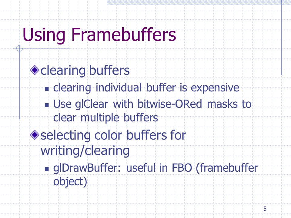 6 Masking Buffers Before OpenGL writes data into the enabled color, depth, or stencil buffers, a masking operation is applied to the data, as specified with one of the following commands.