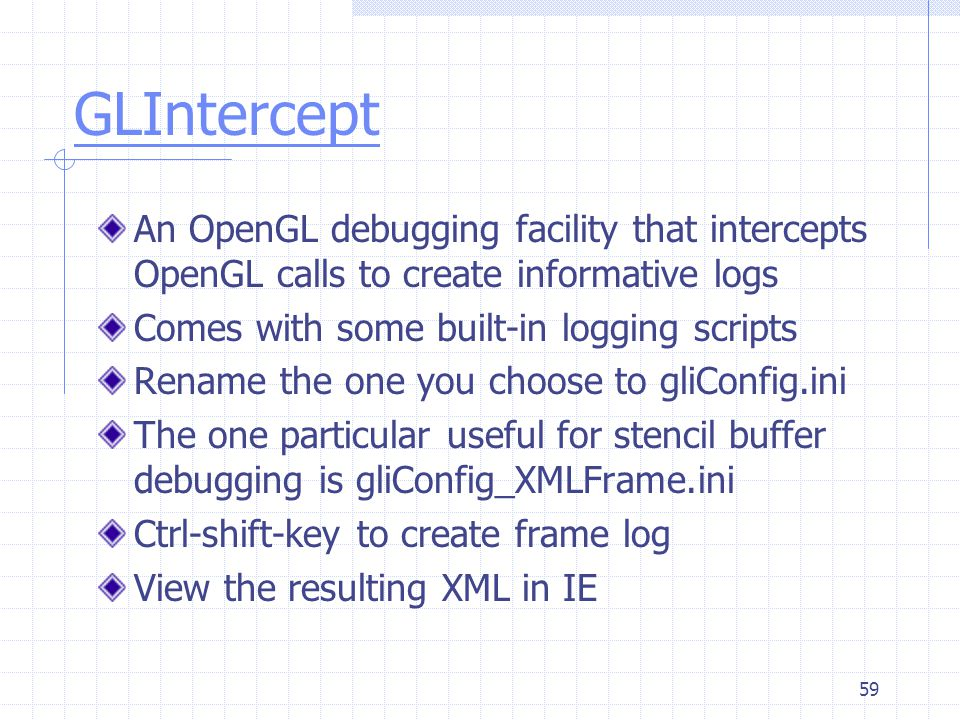 59 GLIntercept An OpenGL debugging facility that intercepts OpenGL calls to create informative logs Comes with some built-in logging scripts Rename th