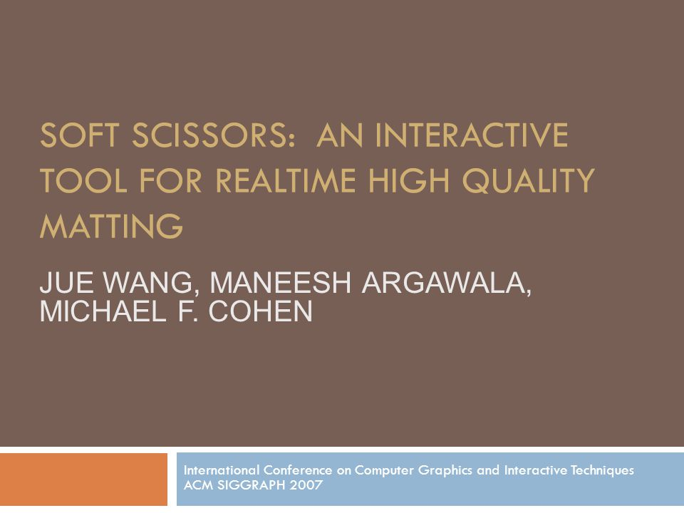 SOFT SCISSORS: AN INTERACTIVE TOOL FOR REALTIME HIGH QUALITY MATTING International Conference on Computer Graphics and Interactive Techniques ACM SIGGRAPH 2007 JUE WANG, MANEESH ARGAWALA, MICHAEL F.