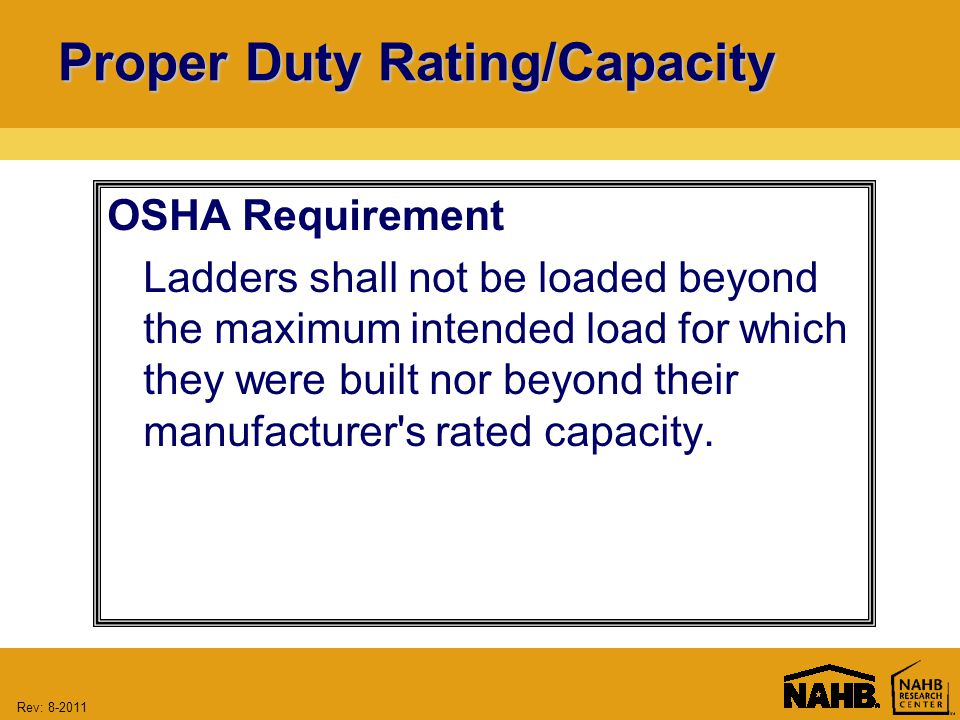 Rev: Proper Duty Rating/Capacity OSHA Requirement Ladders shall not be loaded beyond the maximum intended load for which they were built nor beyond their manufacturer s rated capacity.