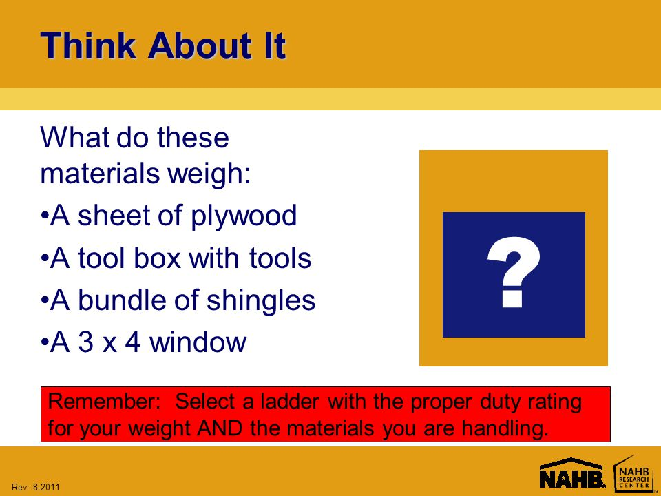 Rev: Think About It What do these materials weigh: A sheet of plywood A tool box with tools A bundle of shingles A 3 x 4 window Remember: Select a ladder with the proper duty rating for your weight AND the materials you are handling.