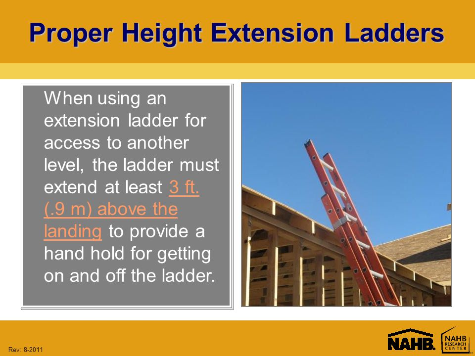 Rev: 8-2011 Proper Height Extension Ladders When using an extension ladder for access to another level, the ladder must extend at least 3 ft.