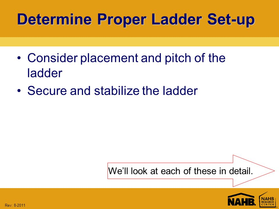 Rev: Determine Proper Ladder Set-up Consider placement and pitch of the ladder Secure and stabilize the ladder We'll look at each of these in detail.