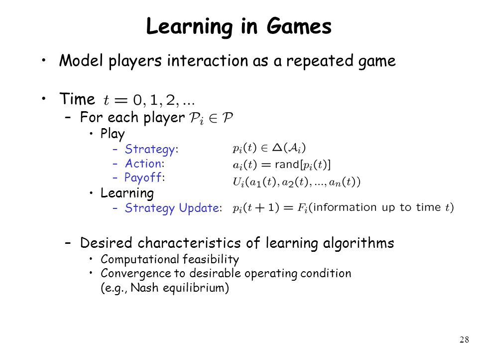 27 Learning in Games and Multiagent Systems 0 0 1 1 0 0 1 1 1 1 0 0 ROCK PAPER SCISSOR R P S I II Players : Actions : Utilities: Rock / Paper / Scissor Learning in Games PROCESS LEARNING RULE Learning Rules Asymptotic Behavior Results (info up to time k)