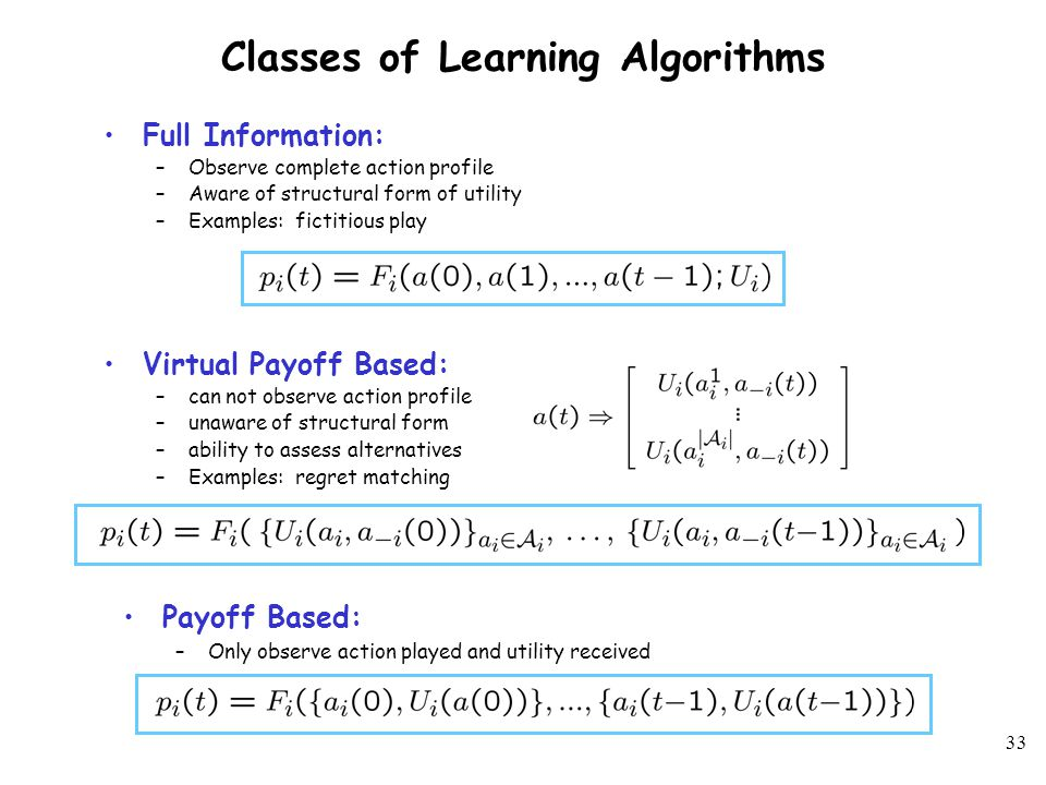 32 Classes of Learning Algorithms Payoff Based: –Only observe action played and utility received Everyday, Homer needs to know Congestion only on route taken