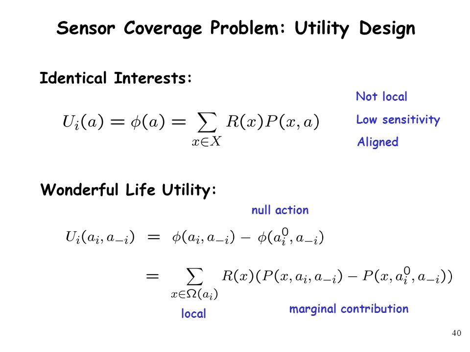 39 Sensor Coverage Problem: Utility Design Equally Shared Utility: Local # sensors scanning Problem: not aligned with global objective Simplify Sensor Model Cost of Anarchy in Sensor Coverage Inefficiency of Equilibrium
