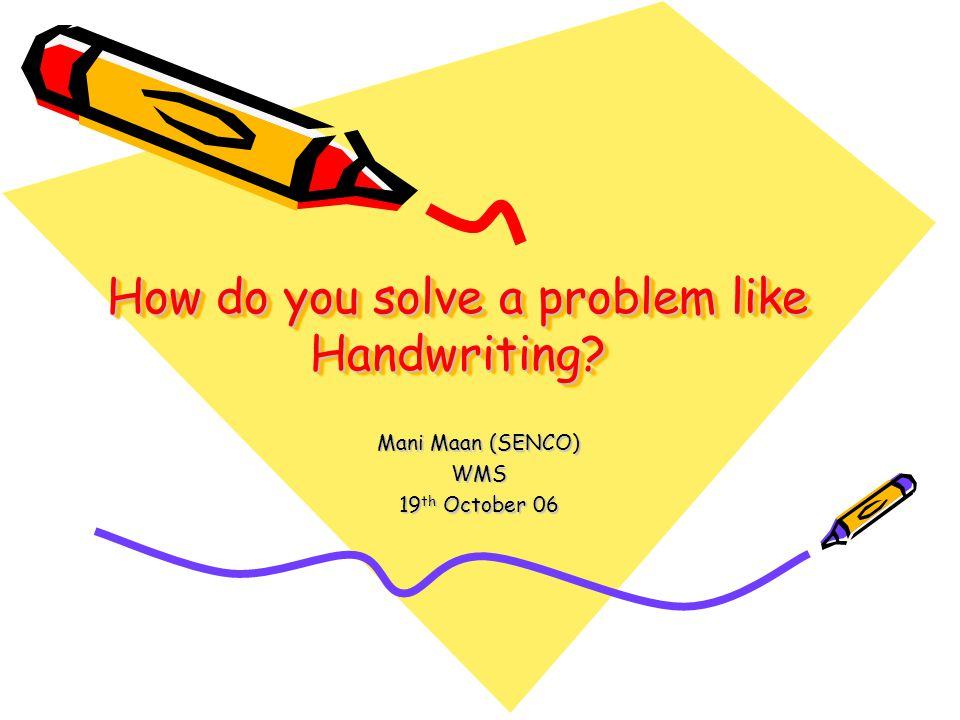 How do you solve a problem like Handwriting? Mani Maan (SENCO) WMS 19 th October 06