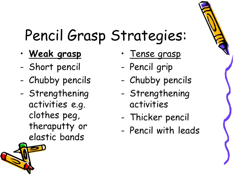 Pencil Grasp Strategies: Weak grasp -Short pencil -Chubby pencils -Strengthening activities e.g. clothes peg, theraputty or elastic bands Tense grasp