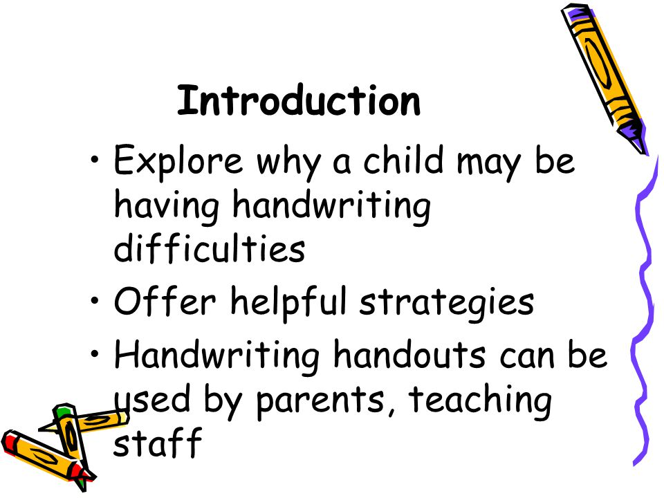 Introduction Explore why a child may be having handwriting difficulties Offer helpful strategies Handwriting handouts can be used by parents, teaching