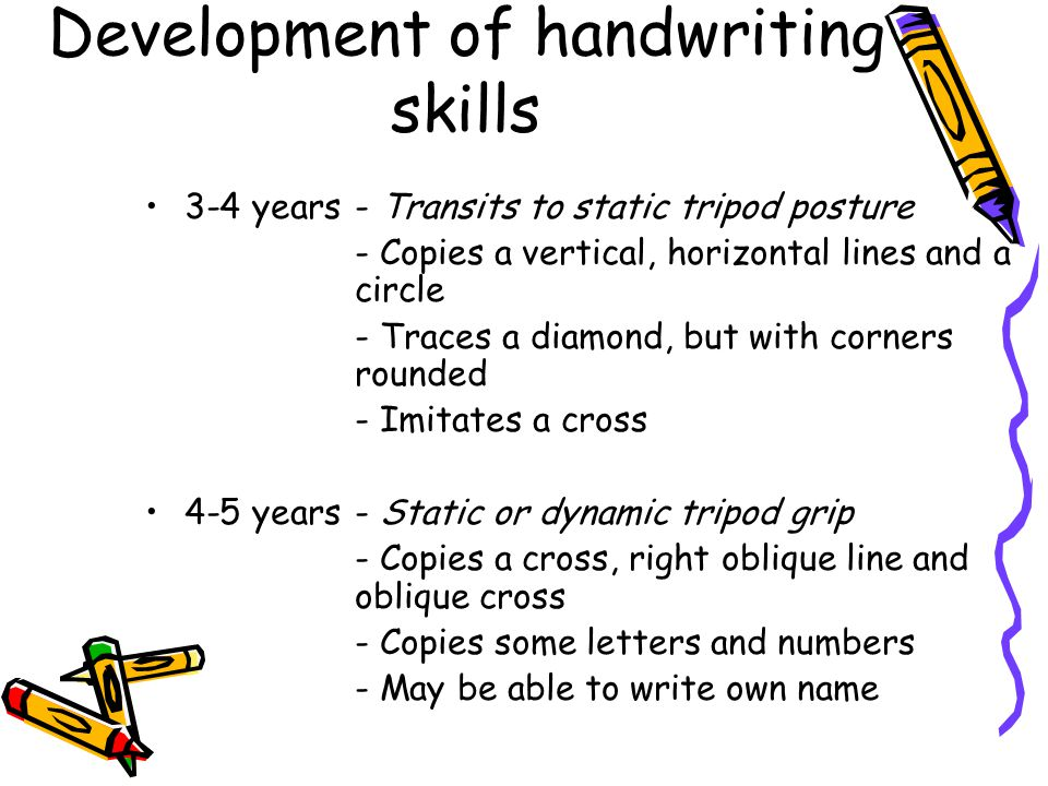 Development of handwriting skills 3-4 years- Transits to static tripod posture - Copies a vertical, horizontal lines and a circle - Traces a diamond,