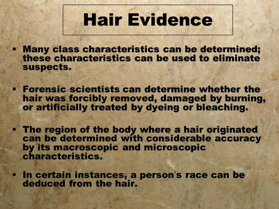 Hair Evidence  Many class characteristics can be determined; these characteristics can be used to eliminate suspects.  Forensic scientists can deter
