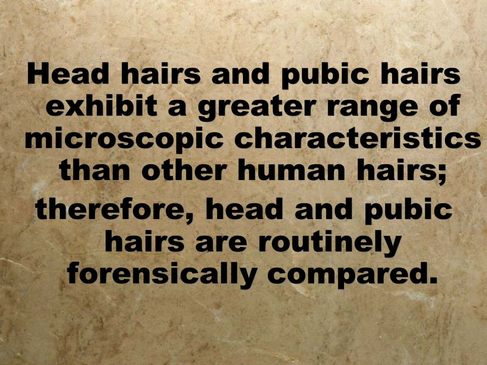 Head hairs and pubic hairs exhibit a greater range of microscopic characteristics than other human hairs; therefore, head and pubic hairs are routinel