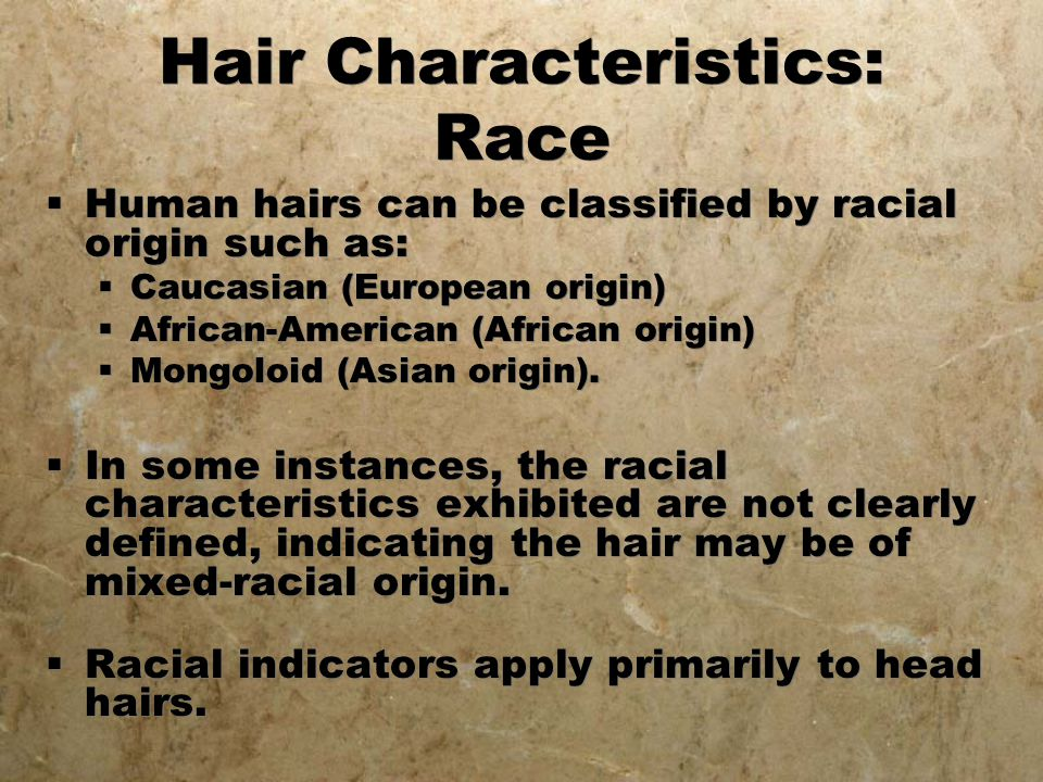 Hair Characteristics: Race  Human hairs can be classified by racial origin such as:  Caucasian (European origin)  African-American (African origin)
