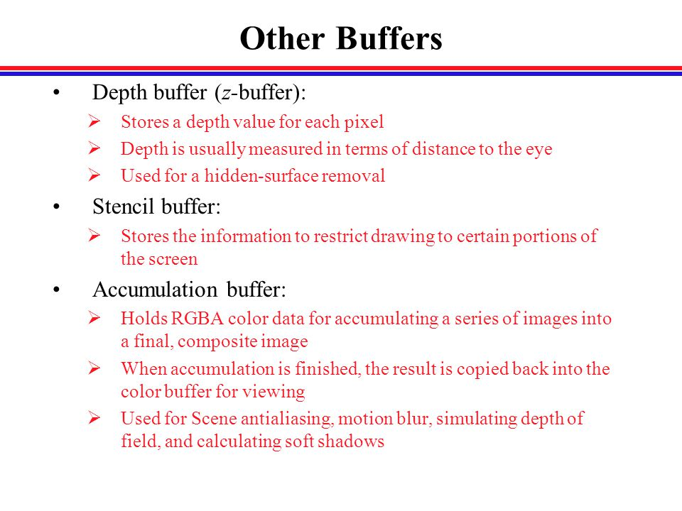Other Buffers Depth buffer (z-buffer):  Stores a depth value for each pixel  Depth is usually measured in terms of distance to the eye  Used for a hidden-surface removal Stencil buffer:  Stores the information to restrict drawing to certain portions of the screen Accumulation buffer:  Holds RGBA color data for accumulating a series of images into a final, composite image  When accumulation is finished, the result is copied back into the color buffer for viewing  Used for Scene antialiasing, motion blur, simulating depth of field, and calculating soft shadows