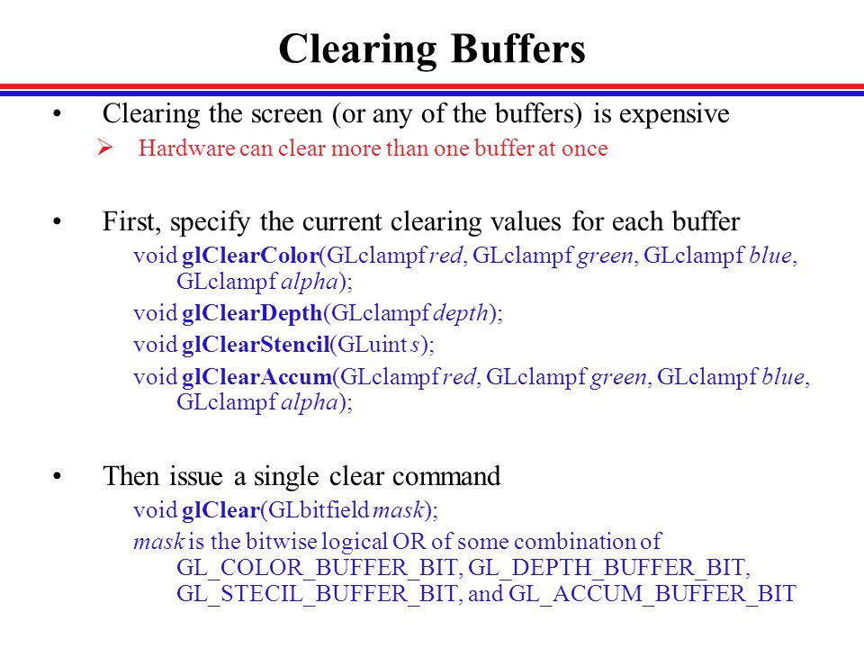 Clearing Buffers Clearing the screen (or any of the buffers) is expensive  Hardware can clear more than one buffer at once First, specify the current clearing values for each buffer void glClearColor(GLclampf red, GLclampf green, GLclampf blue, GLclampf alpha); void glClearDepth(GLclampf depth); void glClearStencil(GLuint s); void glClearAccum(GLclampf red, GLclampf green, GLclampf blue, GLclampf alpha); Then issue a single clear command void glClear(GLbitfield mask); mask is the bitwise logical OR of some combination of GL_COLOR_BUFFER_BIT, GL_DEPTH_BUFFER_BIT, GL_STECIL_BUFFER_BIT, and GL_ACCUM_BUFFER_BIT