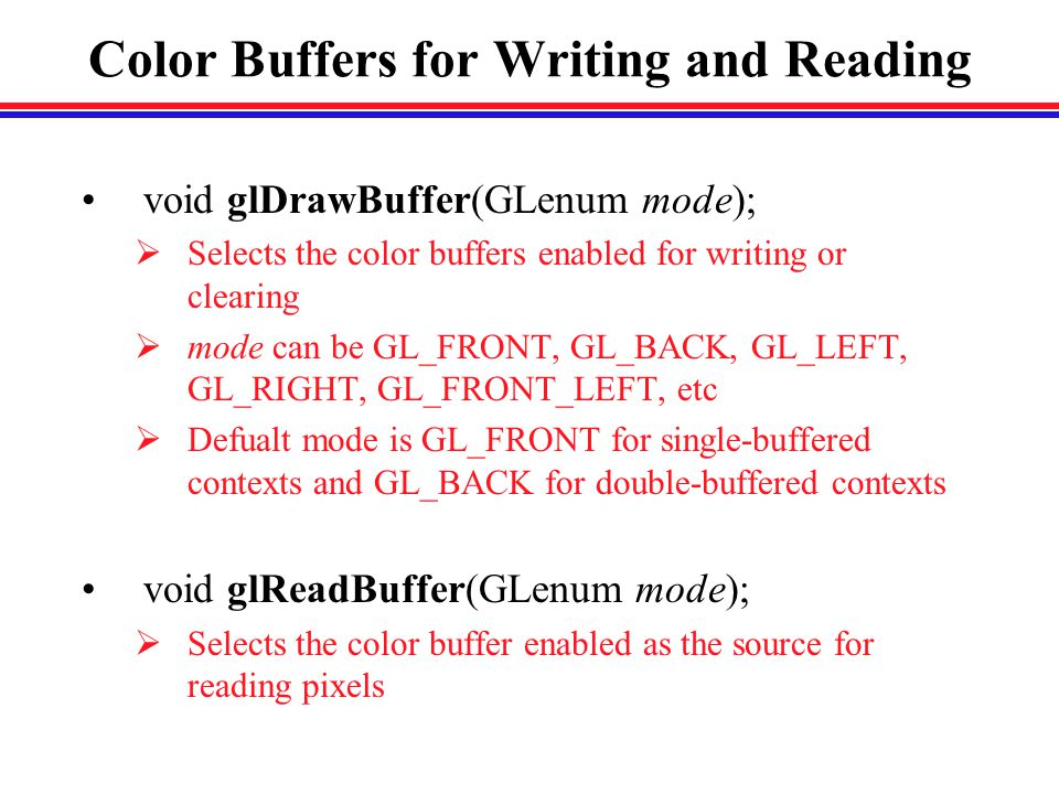 Color Buffers for Writing and Reading void glDrawBuffer(GLenum mode);  Selects the color buffers enabled for writing or clearing  mode can be GL_FRONT, GL_BACK, GL_LEFT, GL_RIGHT, GL_FRONT_LEFT, etc  Defualt mode is GL_FRONT for single-buffered contexts and GL_BACK for double-buffered contexts void glReadBuffer(GLenum mode);  Selects the color buffer enabled as the source for reading pixels