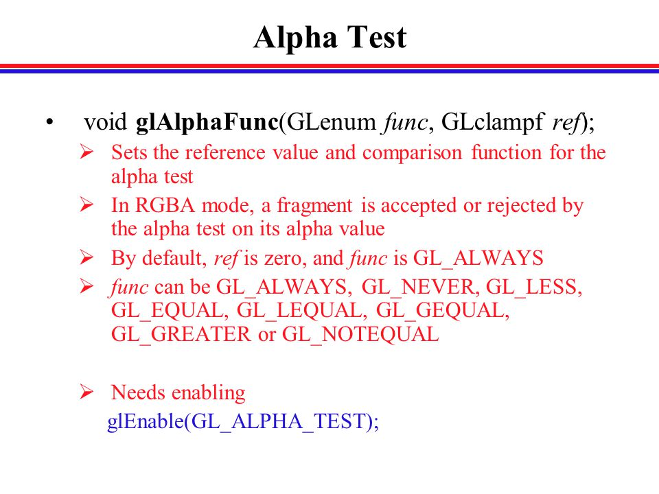 Alpha Test void glAlphaFunc(GLenum func, GLclampf ref);  Sets the reference value and comparison function for the alpha test  In RGBA mode, a fragment is accepted or rejected by the alpha test on its alpha value  By default, ref is zero, and func is GL_ALWAYS  func can be GL_ALWAYS, GL_NEVER, GL_LESS, GL_EQUAL, GL_LEQUAL, GL_GEQUAL, GL_GREATER or GL_NOTEQUAL  Needs enabling glEnable(GL_ALPHA_TEST);