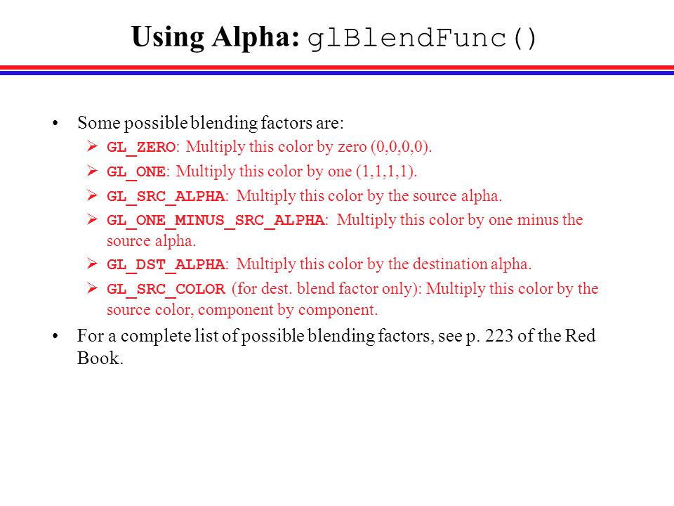 Using Alpha: glBlendFunc() Some possible blending factors are:  GL_ZERO : Multiply this color by zero (0,0,0,0).