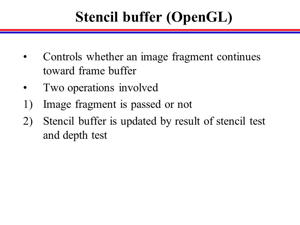 Stencil buffer (OpenGL) Controls whether an image fragment continues toward frame buffer Two operations involved 1)Image fragment is passed or not 2)Stencil buffer is updated by result of stencil test and depth test