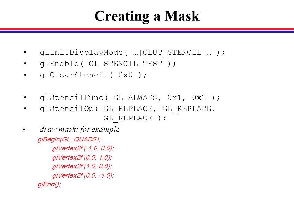 Creating a Mask glInitDisplayMode( …|GLUT_STENCIL|… ); glEnable( GL_STENCIL_TEST ); glClearStencil( 0x0 ); glStencilFunc( GL_ALWAYS, 0x1, 0x1 ); glStencilOp( GL_REPLACE, GL_REPLACE, GL_REPLACE ); draw mask: for example glBegin(GL_QUADS); glVertex2f (-1.0, 0.0); glVertex2f (0.0, 1.0); glVertex2f (1.0, 0.0); glVertex2f (0.0, -1.0); glEnd();