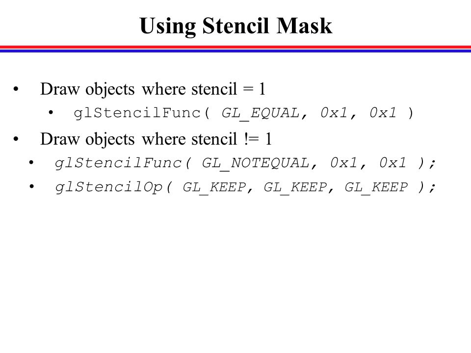 Using Stencil Mask Draw objects where stencil = 1 glStencilFunc( GL_EQUAL, 0x1, 0x1 ) Draw objects where stencil != 1 glStencilFunc( GL_NOTEQUAL, 0x1, 0x1 ); glStencilOp( GL_KEEP, GL_KEEP, GL_KEEP );