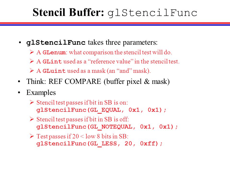 Stencil Buffer: glStencilFunc glStencilFunc takes three parameters:  A GLenum : what comparison the stencil test will do.