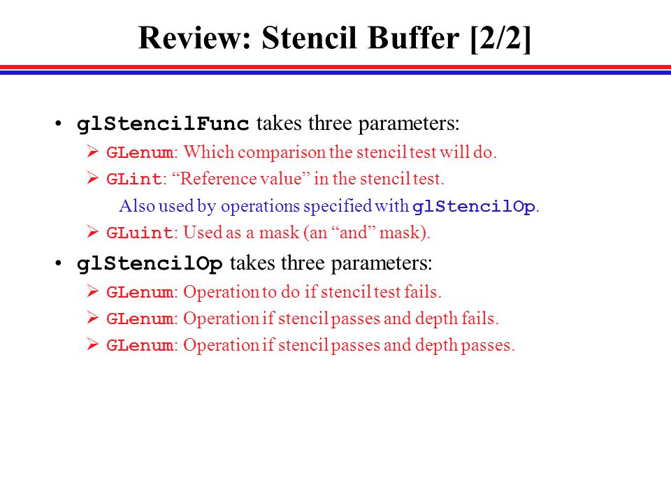 Review: Stencil Buffer [2/2] glStencilFunc takes three parameters:  GLenum : Which comparison the stencil test will do.