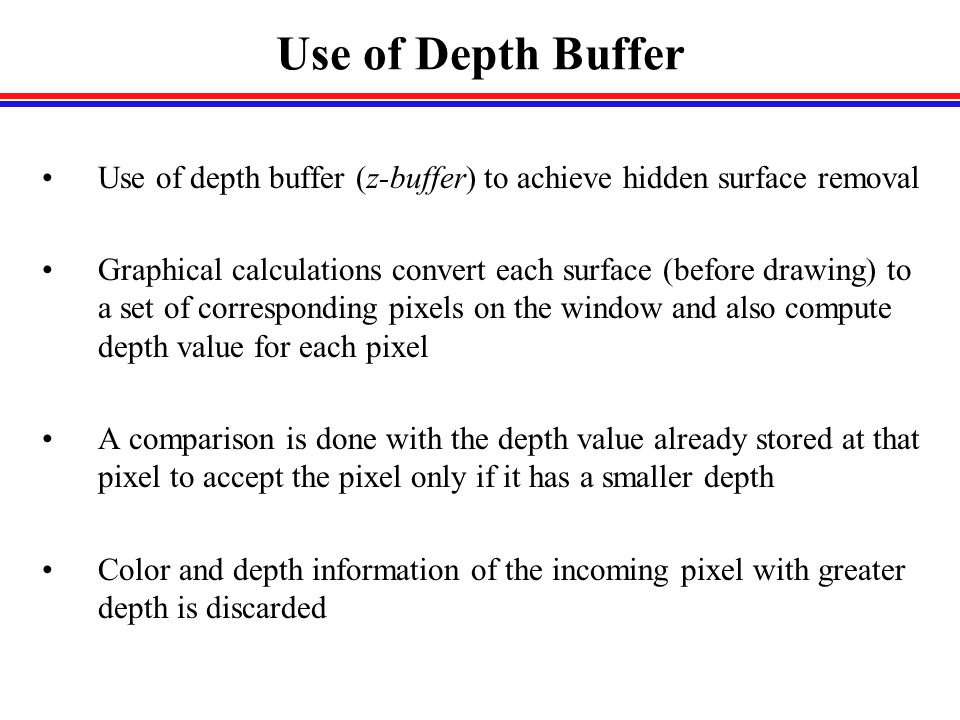Use of Depth Buffer Use of depth buffer (z-buffer) to achieve hidden surface removal Graphical calculations convert each surface (before drawing) to a set of corresponding pixels on the window and also compute depth value for each pixel A comparison is done with the depth value already stored at that pixel to accept the pixel only if it has a smaller depth Color and depth information of the incoming pixel with greater depth is discarded