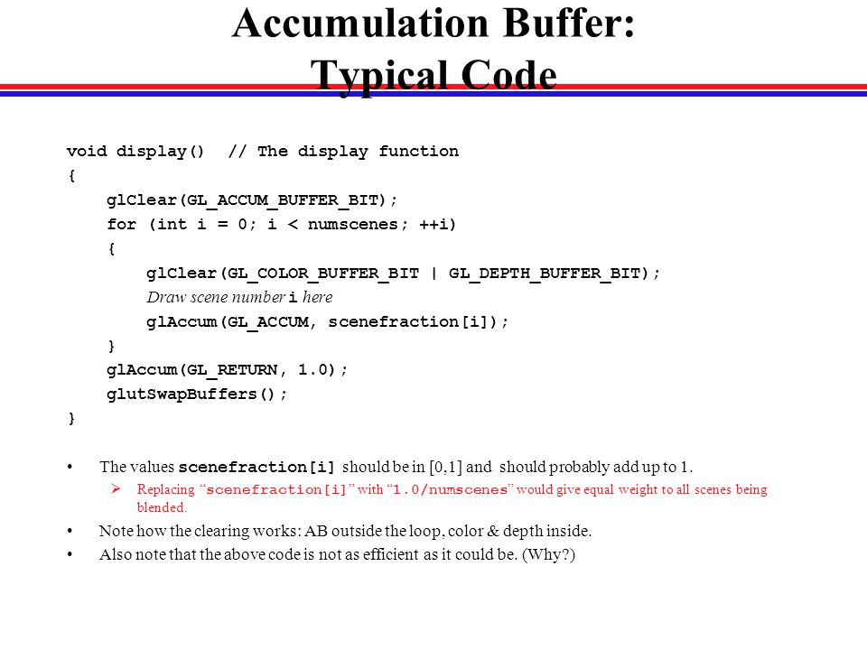 Accumulation Buffer: Typical Code void display() // The display function { glClear(GL_ACCUM_BUFFER_BIT); for (int i = 0; i < numscenes; ++i) { glClear(GL_COLOR_BUFFER_BIT | GL_DEPTH_BUFFER_BIT); Draw scene number i here glAccum(GL_ACCUM, scenefraction[i]); } glAccum(GL_RETURN, 1.0); glutSwapBuffers(); } The values scenefraction[i] should be in [0,1] and should probably add up to 1.