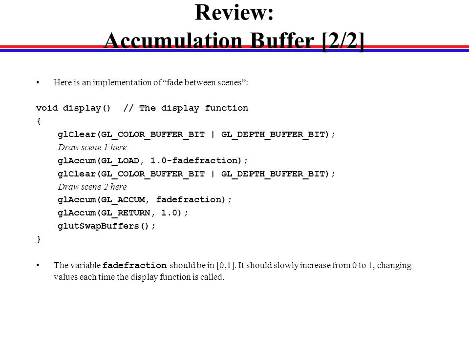 Review: Accumulation Buffer [2/2] Here is an implementation of fade between scenes : void display() // The display function { glClear(GL_COLOR_BUFFER_BIT | GL_DEPTH_BUFFER_BIT); Draw scene 1 here glAccum(GL_LOAD, 1.0-fadefraction); glClear(GL_COLOR_BUFFER_BIT | GL_DEPTH_BUFFER_BIT); Draw scene 2 here glAccum(GL_ACCUM, fadefraction); glAccum(GL_RETURN, 1.0); glutSwapBuffers(); } The variable fadefraction should be in [0,1].