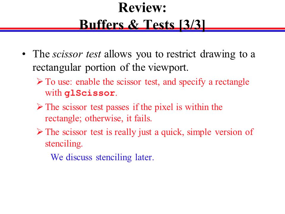 Review: Buffers & Tests [3/3] The scissor test allows you to restrict drawing to a rectangular portion of the viewport.