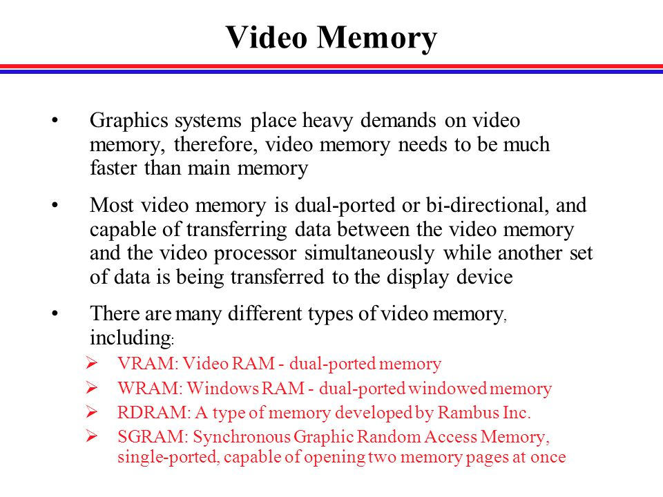 Video Memory Graphics systems place heavy demands on video memory, therefore, video memory needs to be much faster than main memory Most video memory is dual-ported or bi-directional, and capable of transferring data between the video memory and the video processor simultaneously while another set of data is being transferred to the display device There are many different types of video memory, including :  VRAM: Video RAM - dual-ported memory  WRAM: Windows RAM - dual-ported windowed memory  RDRAM: A type of memory developed by Rambus Inc.