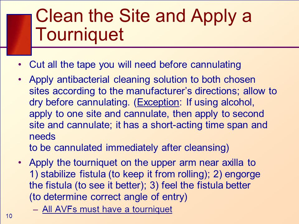 10 Clean the Site and Apply a Tourniquet Cut all the tape you will need before cannulating Apply antibacterial cleaning solution to both chosen sites according to the manufacturer's directions; allow to dry before cannulating.