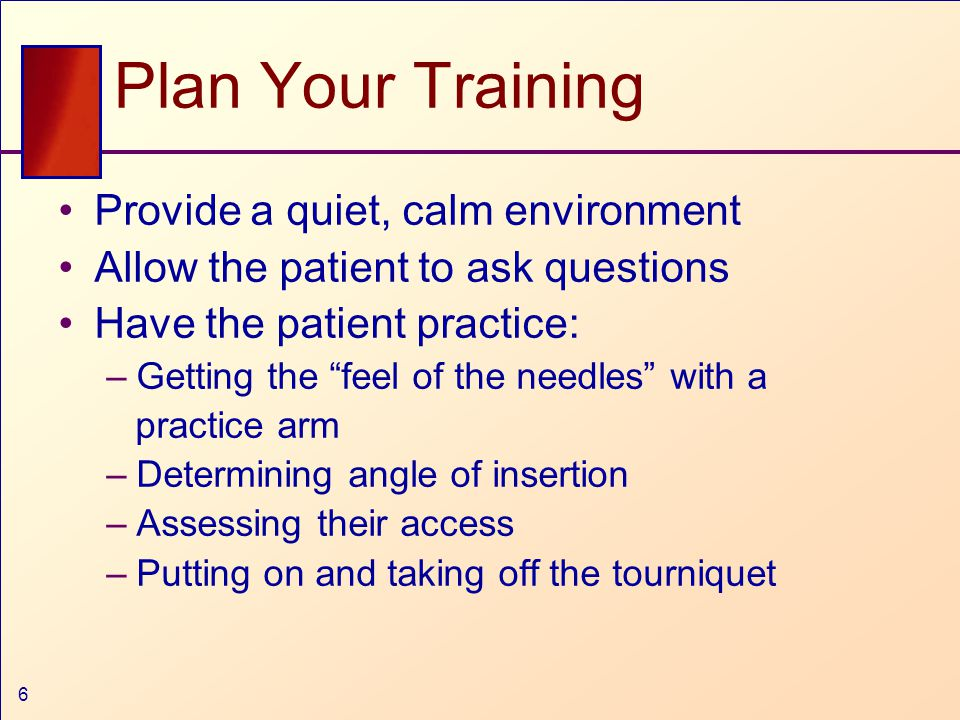 6 Plan Your Training Provide a quiet, calm environment Allow the patient to ask questions Have the patient practice: –Getting the feel of the needles with a practice arm –Determining angle of insertion –Assessing their access –Putting on and taking off the tourniquet