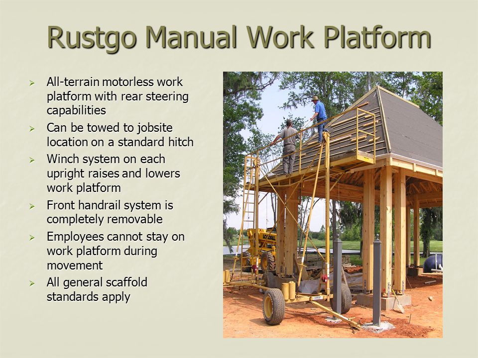 Rustgo Manual Work Platform  All-terrain motorless work platform with rear steering capabilities  Can be towed to jobsite location on a standard hitch  Winch system on each upright raises and lowers work platform  Front handrail system is completely removable  Employees cannot stay on work platform during movement  All general scaffold standards apply
