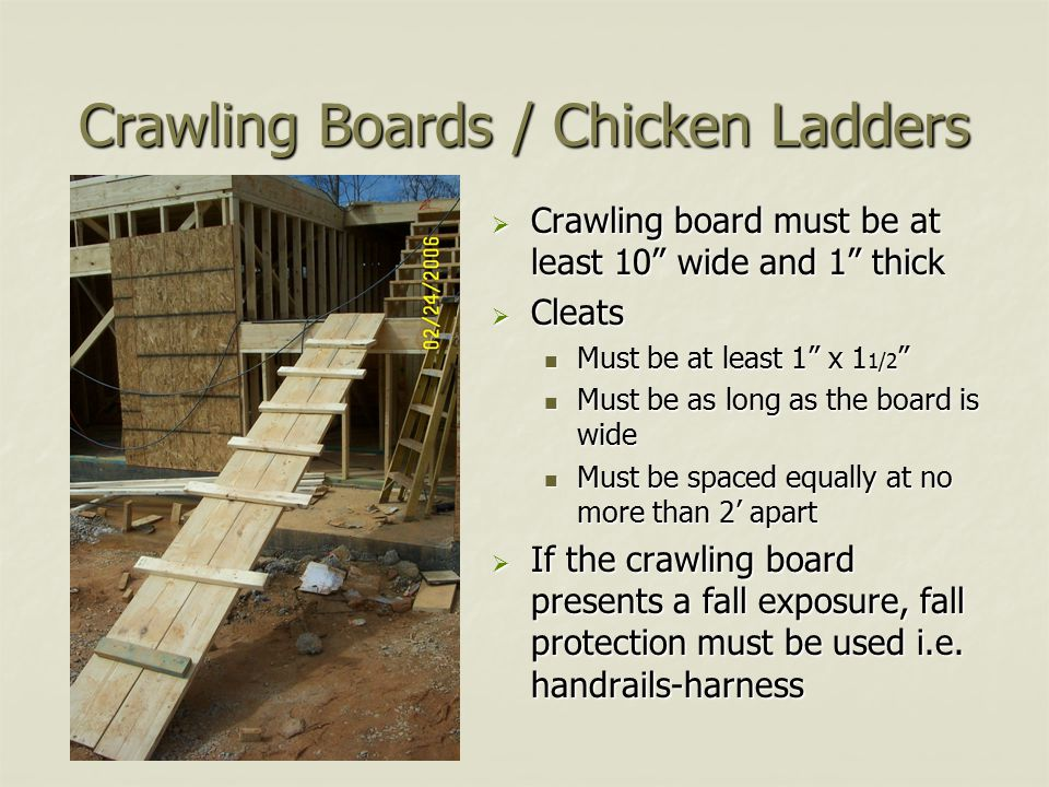 Crawling Boards / Chicken Ladders  Crawling board must be at least 10 wide and 1 thick  Cleats Must be at least 1 x 1 1/2 Must be as long as the board is wide Must be spaced equally at no more than 2' apart  If the crawling board presents a fall exposure, fall protection must be used i.e.