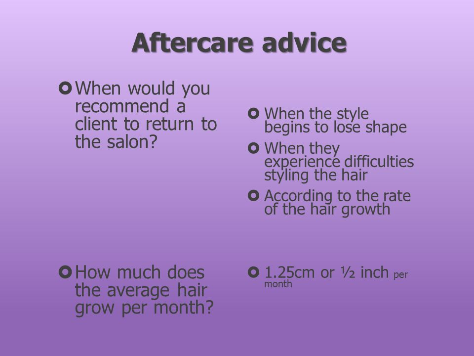 Aftercare advice  When would you recommend a client to return to the salon?  How much does the average hair grow per month?  When the style begins