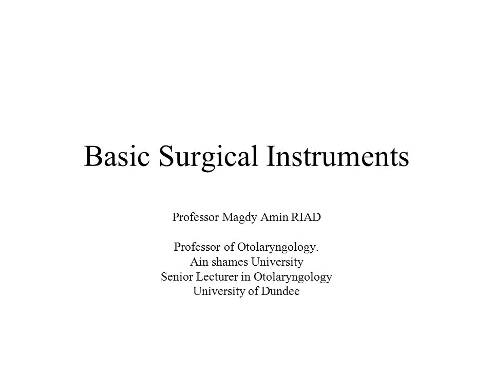 Basic Surgical Instruments Professor Magdy Amin RIAD Professor of Otolaryngology.