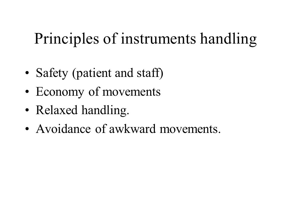 Principles of instruments handling Safety (patient and staff) Economy of movements Relaxed handling.